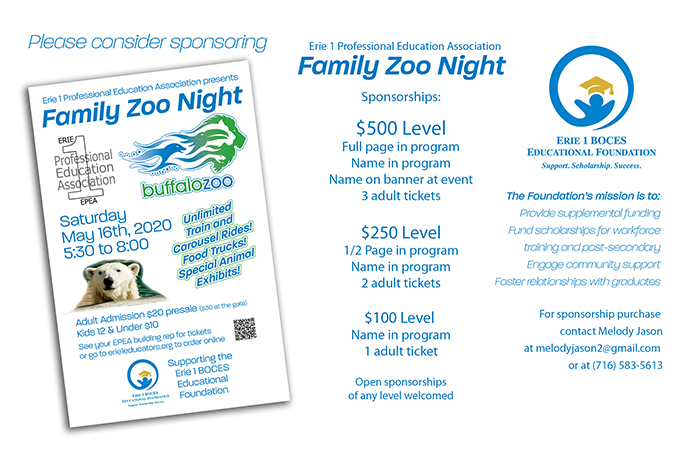 Please consider sponsoring Erie 1 Professional Education Association Family Zoo Night  Sponsorships:  $500 Level Full page in program Name in program Name on banner at event 3 adult tickets  $250 Level 1/2 Page in program Name in program 2 adult tickets  $100 Level Name in program 1 adult ticket  Open sponsorships of any level welcomed  The Foundation's mission is to:  Provide supplemental funding Fund scholarships for workforce training and post-secondary Engage community support Foster relationships with graduates  For sponsorship purchase contact Melody Jason at melodyjason2@gmail.com or at (716) 583-5613